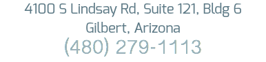 4100 S Lindsay Rd, Suite 121, Bldg 6 Gilbert, Arizona (480) 279-1113